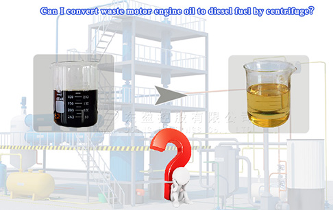 Can I convert waste motor engine oil to diesel fuel by centrifuge?